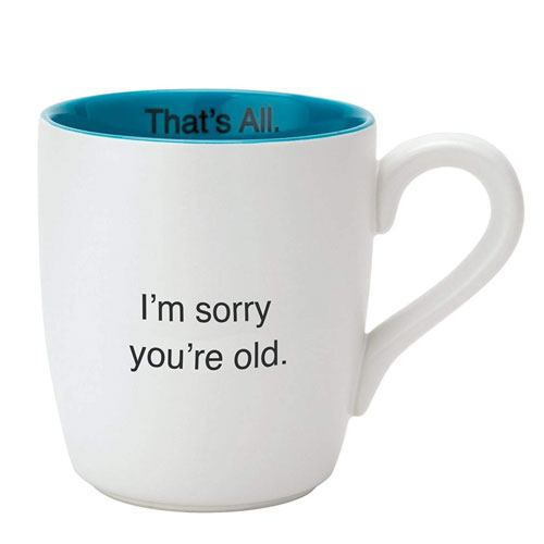 sorry you're old mug
