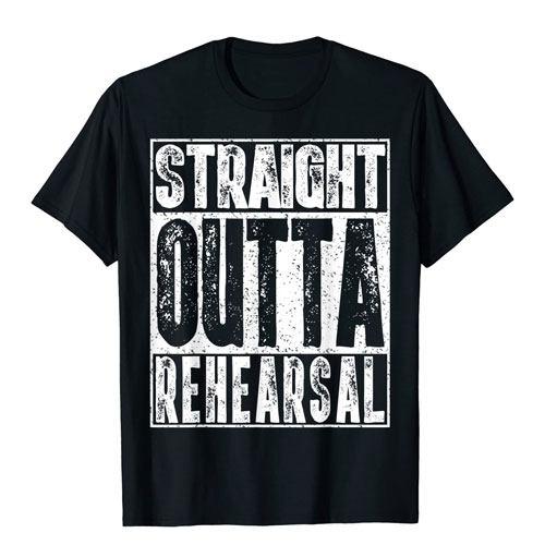 straight outta rehearsal t-shirt